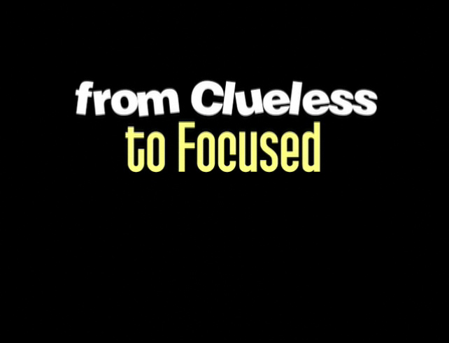 From Clueless to Focused